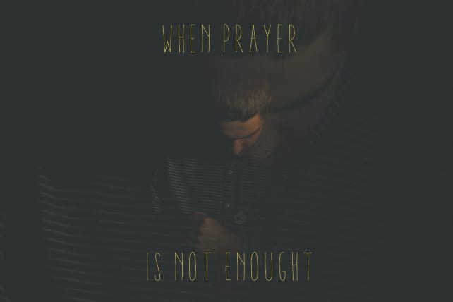 6 Times When Prayer is not Enough