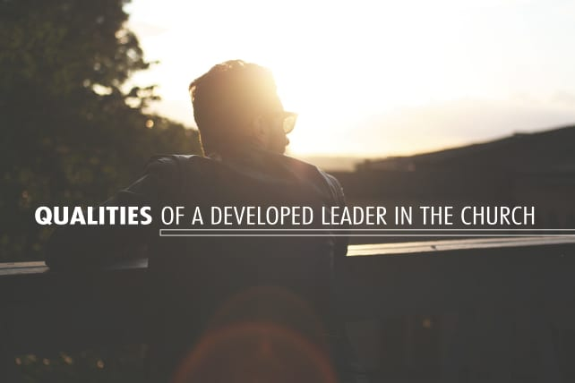 The 6 Qualities of a Developed Leader in the Church