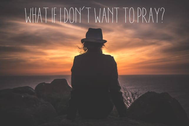 What If I Don't Want to Pray?