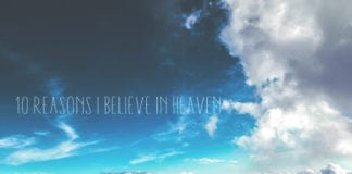10 Reasons I Believe in Heaven