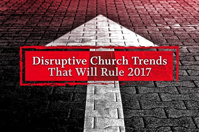 6 Disruptive Church Trends That Will Rule 2017
