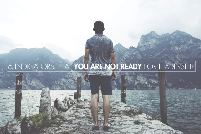 6 Indicators That You Are Not Ready for Leadership