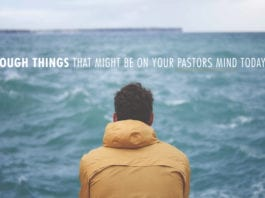 6 Tough Things That Might Be On Your Pastors Mind Today