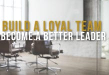 6 Ways to Build a Loyal Team and Become a Better Leader