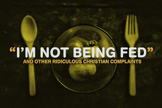 """""""I'm Not Being Fed"""" and Other Ridiculous Christian Complaints"""