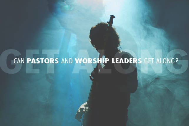 Can Pastors and Worship Leaders Get Along?