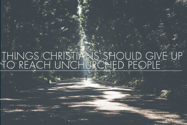 7 Things Christians Should Give Up To Reach Unchurched People