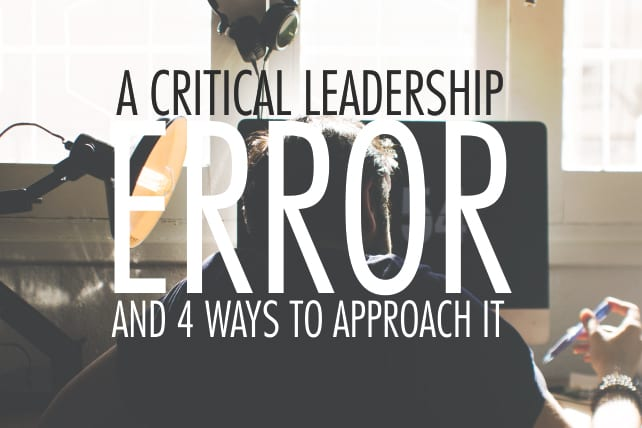 A Critical Leadership Error and 4 Ways to Approach It