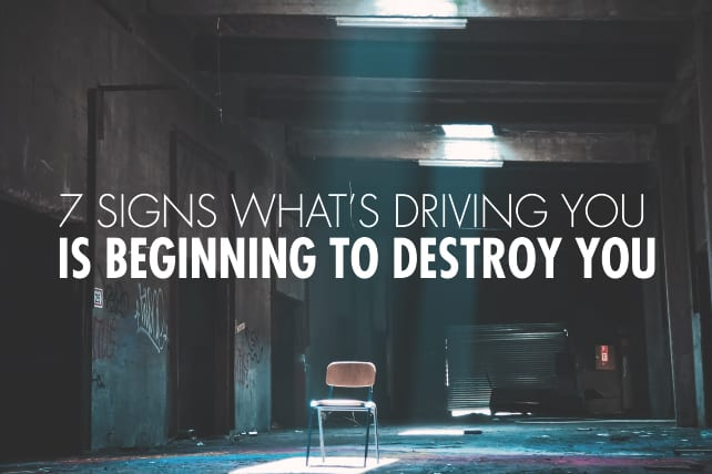 7 Signs What's Driving You Is Beginning To Destroy You
