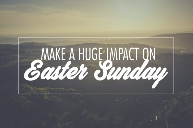 5 Ways to Make a Huge Impact on Easter Sunday