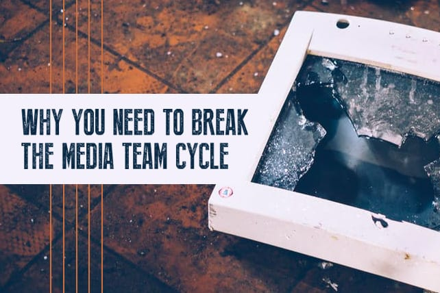 Why You Need to Break the Media Team Cycle