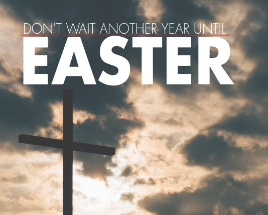 Don't Wait Another Year Until Easter