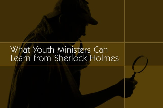 What Youth Ministers Can Learn from Sherlock Holmes