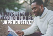 "7 Ways Leaders Need to be More ""Unproductive"""
