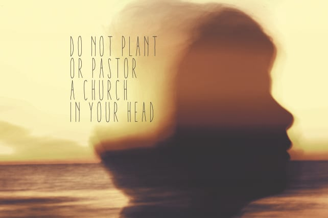 Do Not Plant or Pastor a Church in Your Head