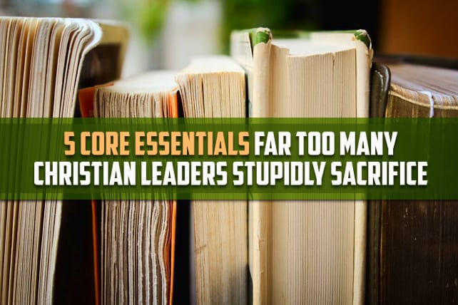 5 Core Essentials Far Too Many Christian Leaders Stupidly Sacrifice