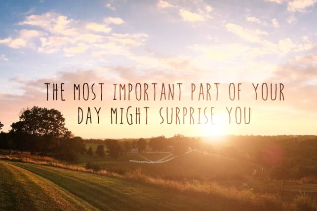 The Most Important Part of Your Day Might Surprise You