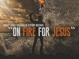 "Why You Should STOP Being ""On Fire for Jesus"""