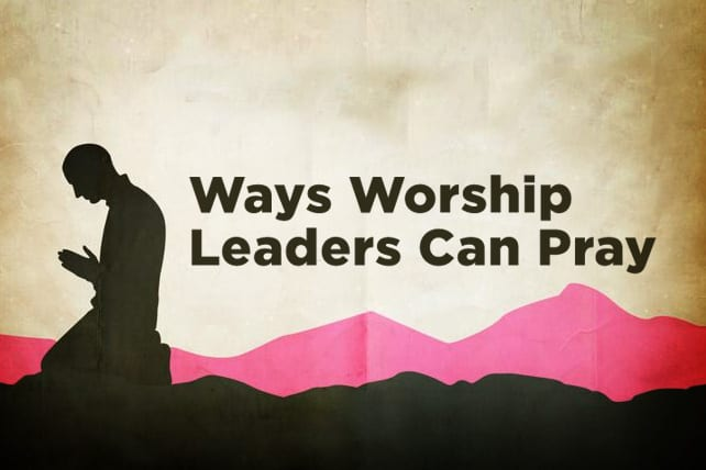 3 Ways Worship Leaders Can Pray
