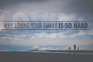 Why Loving Your Family is So Hard