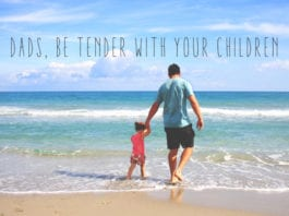 Dads, Be Tender With Your Children