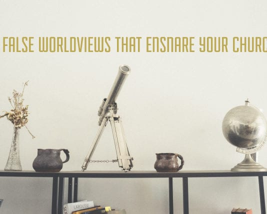 5 False Worldviews That Ensnare Your Church
