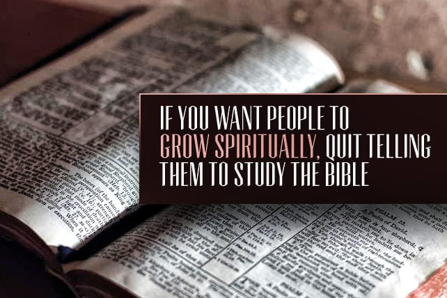 If You Want People to Grow Spiritually, Quit Telling them to Study the Bible