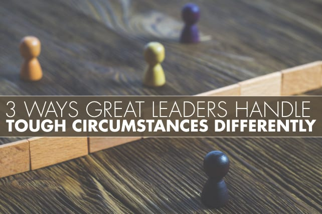 3 Ways Great Leaders Handle Tough Circumstances Differently