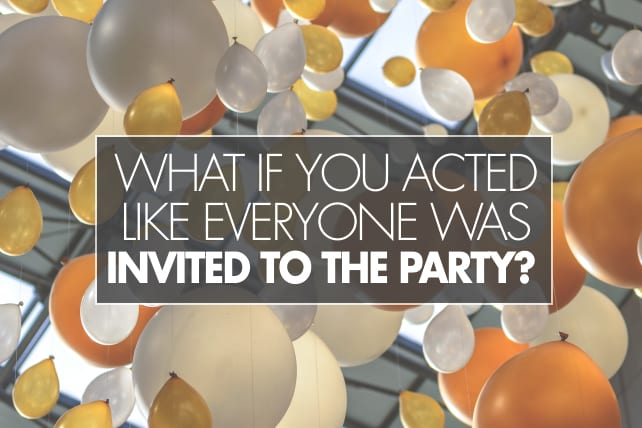 What If You Acted Like Everyone Was Invited to the Party?