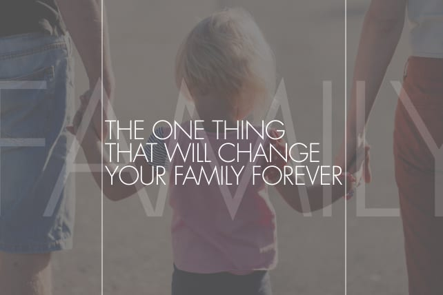 The One Thing That Will Change Your Family Forever