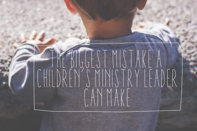 The Biggest Mistake a Children's Ministry Leader Can Make