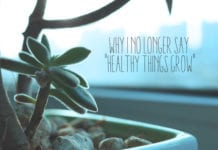 "Why I No Longer Say ""Healthy Things Grow"""