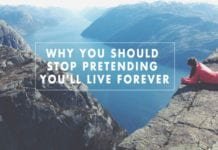 Why You Should Stop Pretending You'll Live Forever