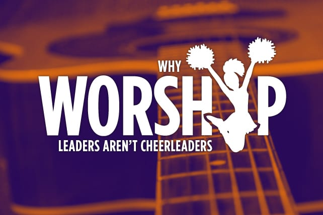 Why Worship Leaders Aren't Cheerleaders