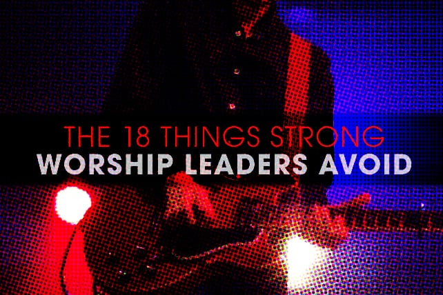The 18 Things Strong Worship Leaders Avoid