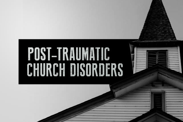 Post-Traumatic Church Disorder: 12 Symptoms and 5 Treatments