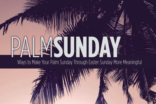 3 Ways to Make Your Palm Sunday Through Easter Sunday More Meaningful