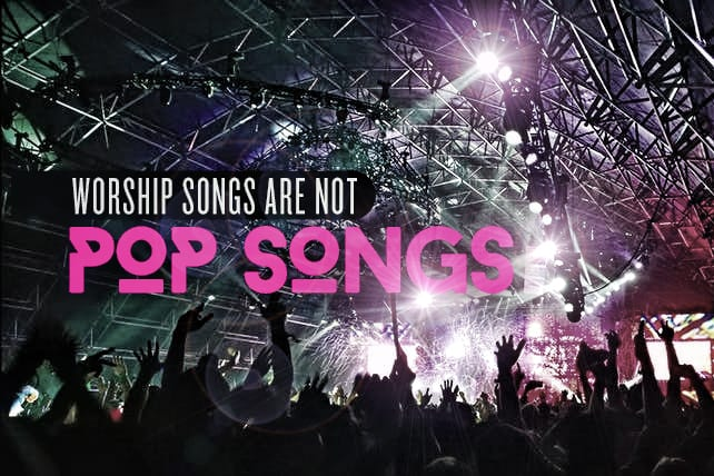 Worship Songs Are Not Pop Songs