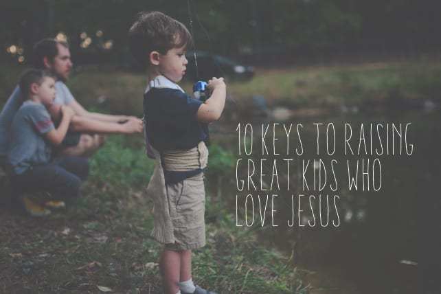 10 Keys to Raising Great Kids Who Love Jesus