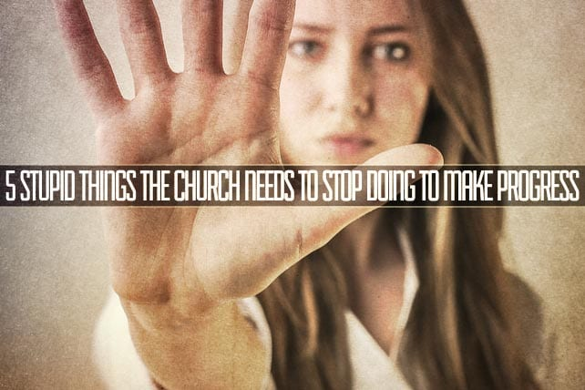 5 Stupid Things the Church Needs to Stop Doing to Make Progress