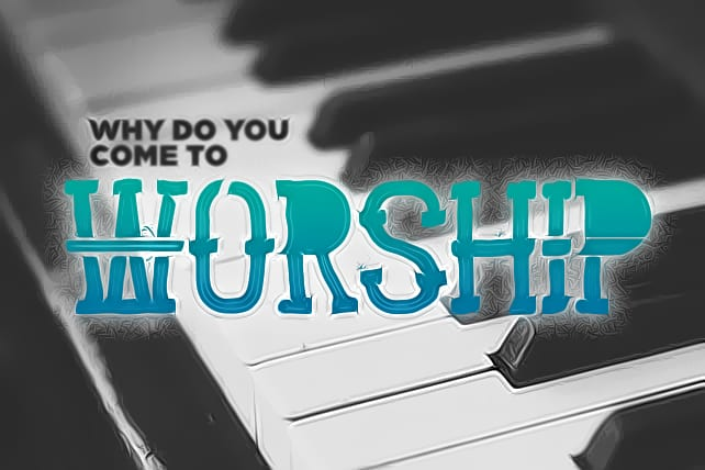 Why Are You Coming to Worship?