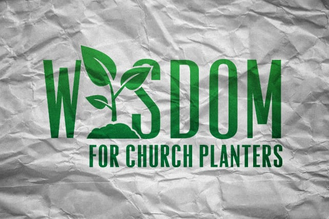 7 Words of Wisdom for Church Planters – and Other Ministry Leaders