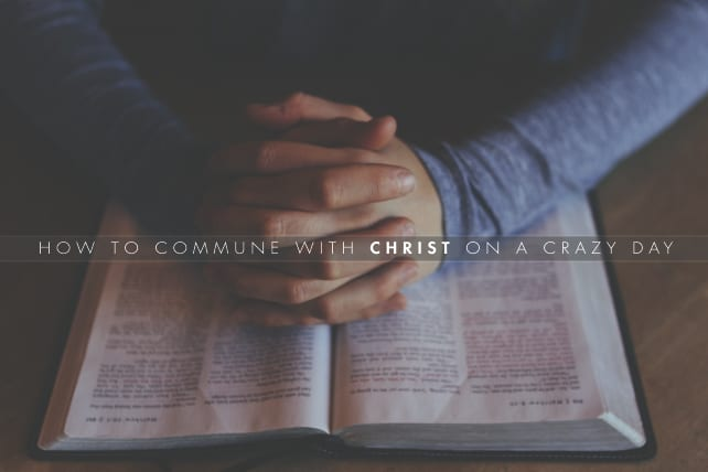 How to Commune with Christ on a Crazy Day