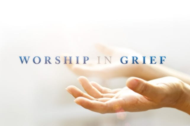 How to Worship in the Midst of Grief