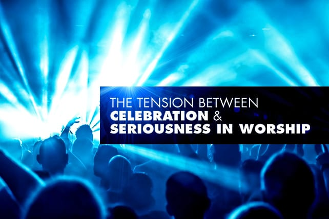 The Tension Between Celebration and Seriousness in Worship