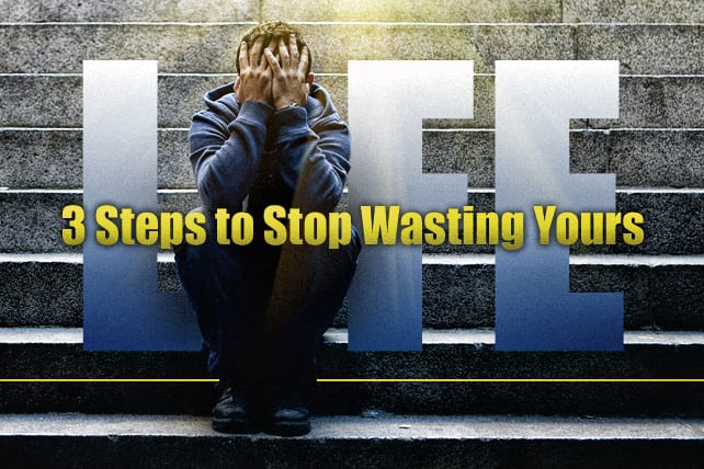 3 Steps to Stop Wasting Your Life