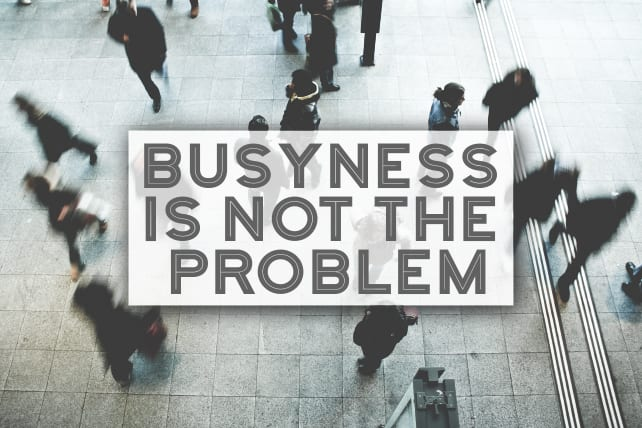 Busyness Is Not the Problem