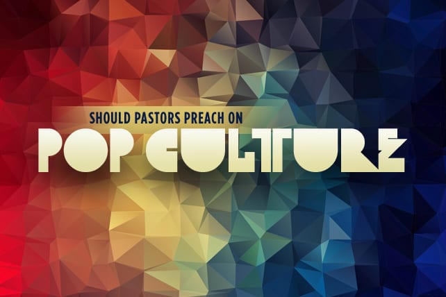 Should Pastors Preach on Pop Culture (movies, music or tv)?