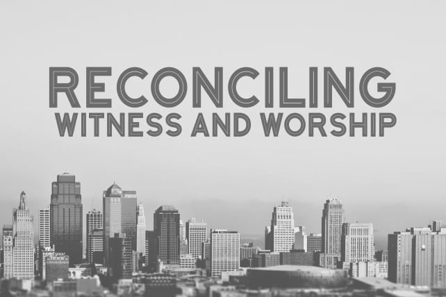Reconciling Witness And Worship: Six Ways To Begin