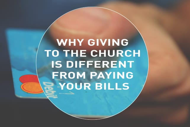 Why Giving to the Church Is Different From Paying Your Bills